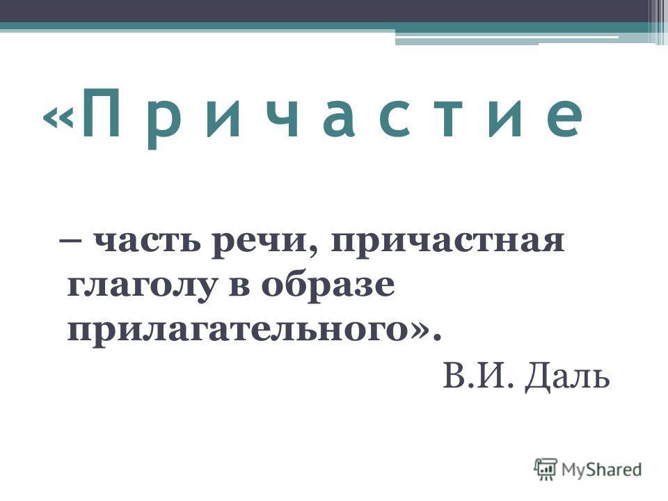 «П р и ч а с т и е – часть речи, причастная глаголу в образе прилагательного». В.И. Даль