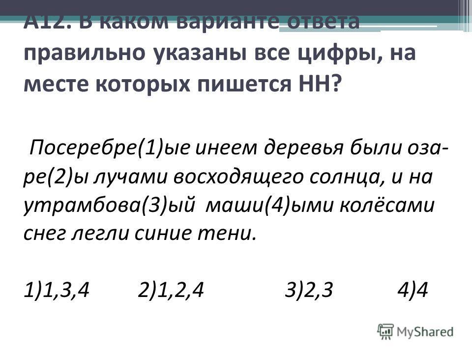А12. В каком варианте ответа правильно указаны все цифры, на месте которых пишется НН? Посеребре(1)ые инеем деревья были оза- ре(2)ы лучами восходящего солнца, и на утрамбова(3)ый маши(4)ыми колёсами снег легли синие тени. 1)1,3,4 2)1,2,4 3)2,3 4)4