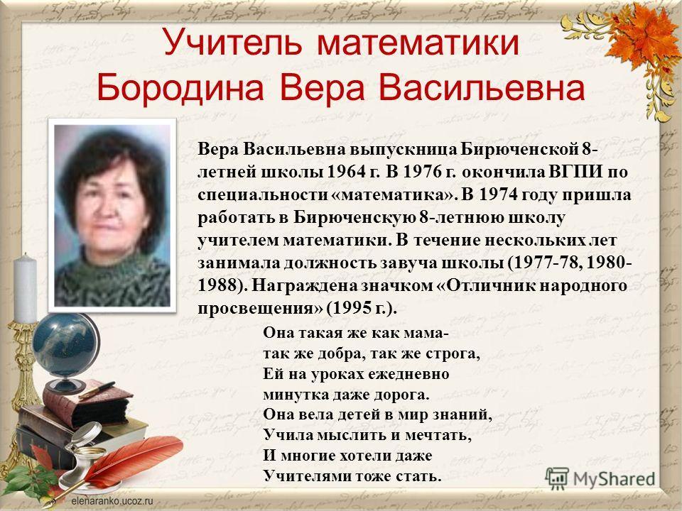 Учитель математики Бородина Вера Васильевна Вера Васильевна выпускница Бирюченской 8- летней школы 1964 г. В 1976 г. окончила ВГПИ по специальности «математика». В 1974 году пришла работать в Бирюченскую 8-летнюю школу учителем математики. В течение