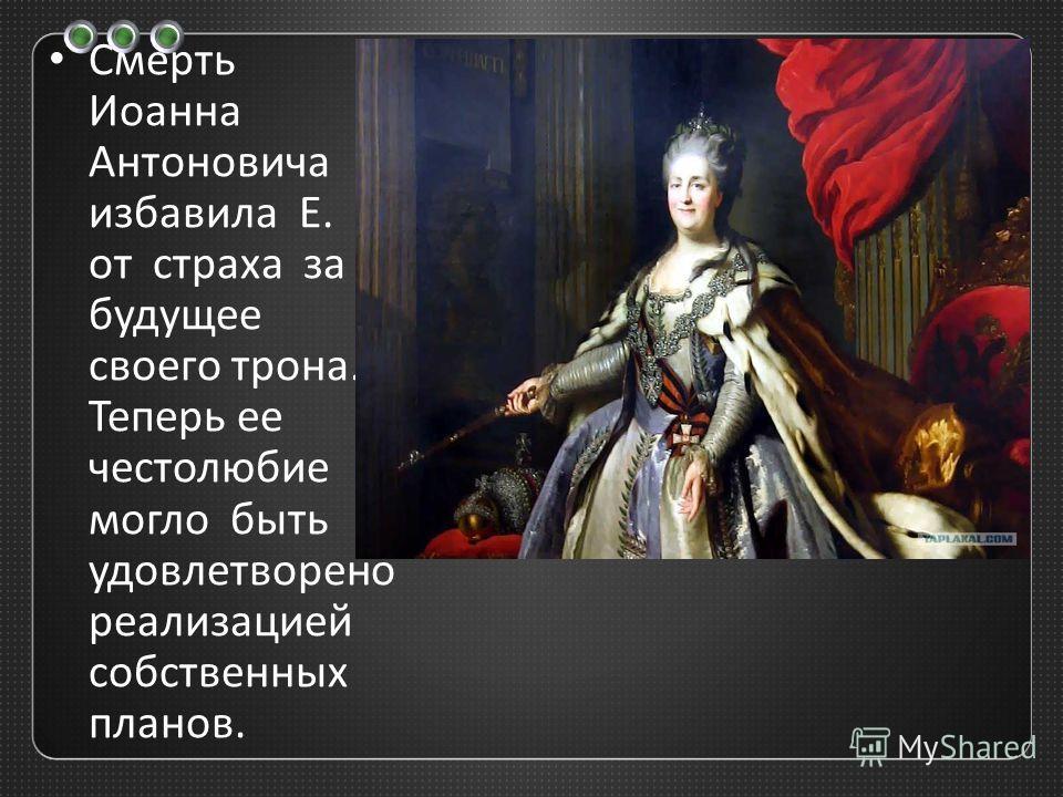 Смерть Иоанна Антоновича избавила Е. от страха за будущее своего трона. Теперь ее честолюбие могло быть удовлетворено реализацией собственных планов.