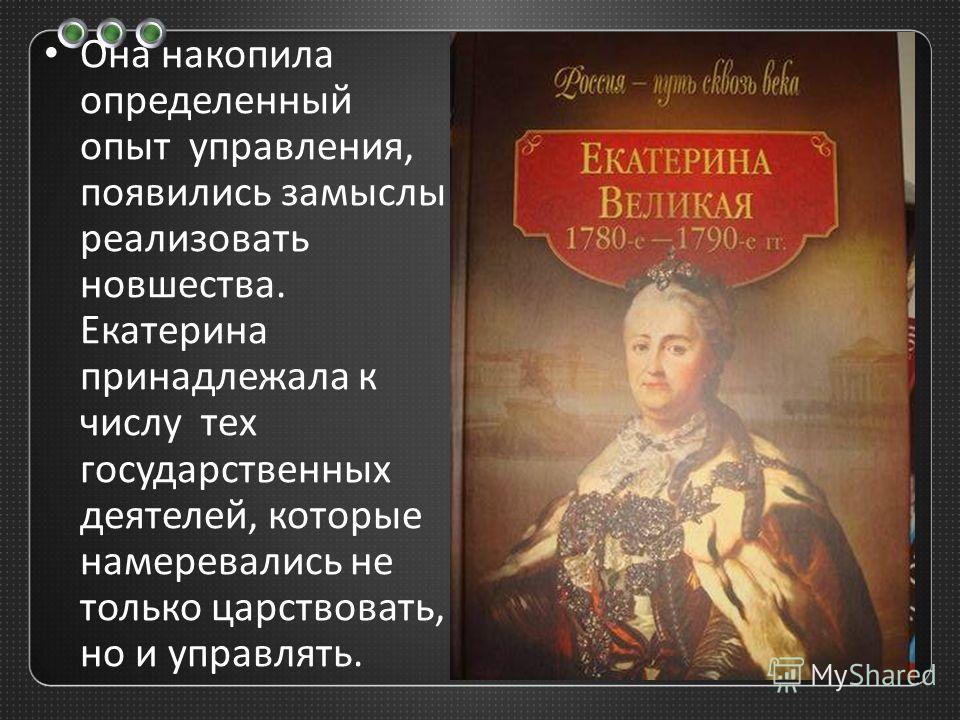 Она накопила определенный опыт управления, появились замыслы реализовать новшества. Екатерина принадлежала к числу тех государственных деятелей, которые намеревались не только царствовать, но и управлять.