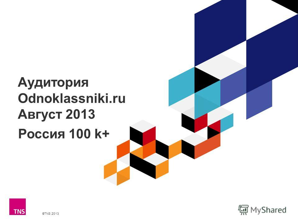 ©TNS 2013 X AXIS LOWER LIMIT UPPER LIMIT CHART TOP Y AXIS LIMIT Аудитория Odnoklassniki.ru Август 2013 Россия 100 k+