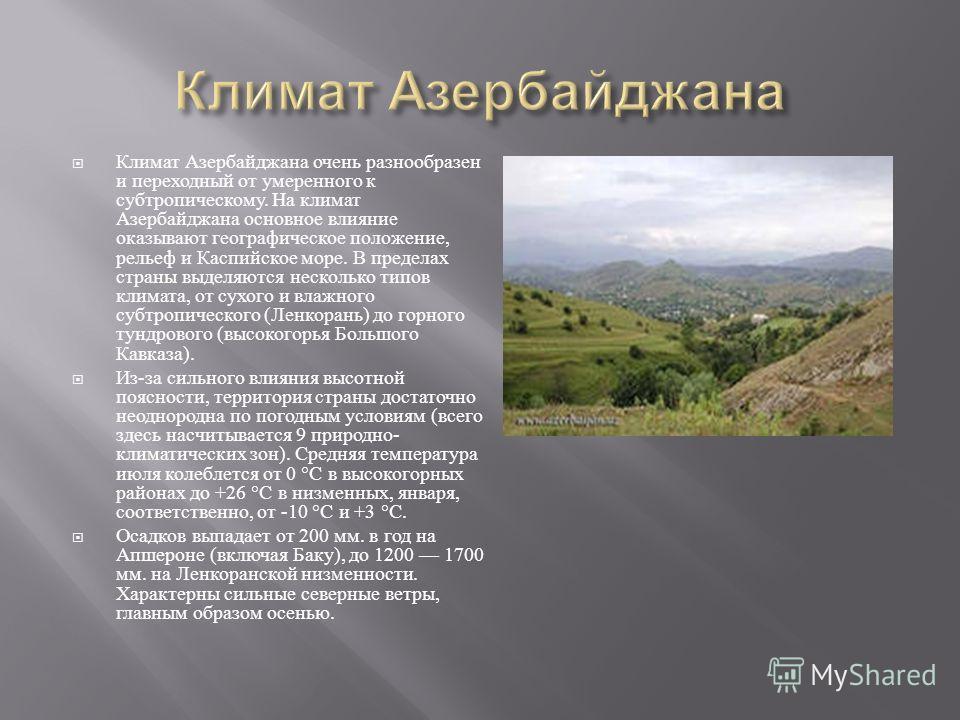 Климат Азербайджана очень разнообразен и переходный от умеренного к субтропическому. На климат Азербайджана основное влияние оказывают географическое положение, рельеф и Каспийское море. В пределах страны выделяются несколько типов климата, от сухого