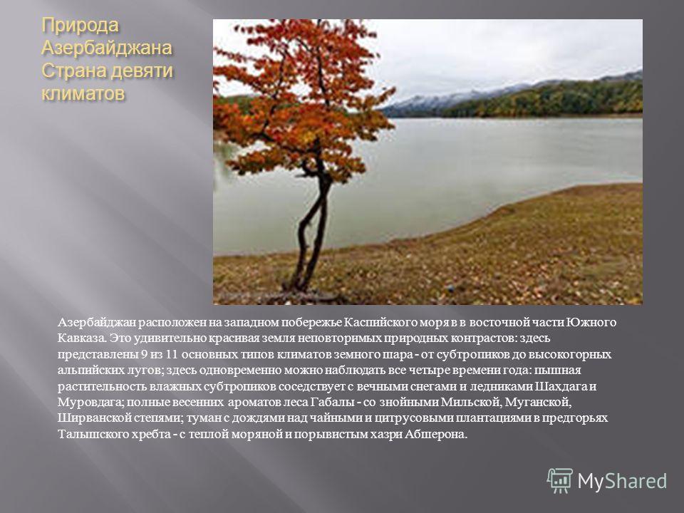 Природа Азербайджана Страна девяти климатов Азербайджан расположен на западном побережье Каспийского моря в в восточной части Южного Кавказа. Это удивительно красивая земля неповторимых природных контрастов : здесь представлены 9 из 11 основных типов