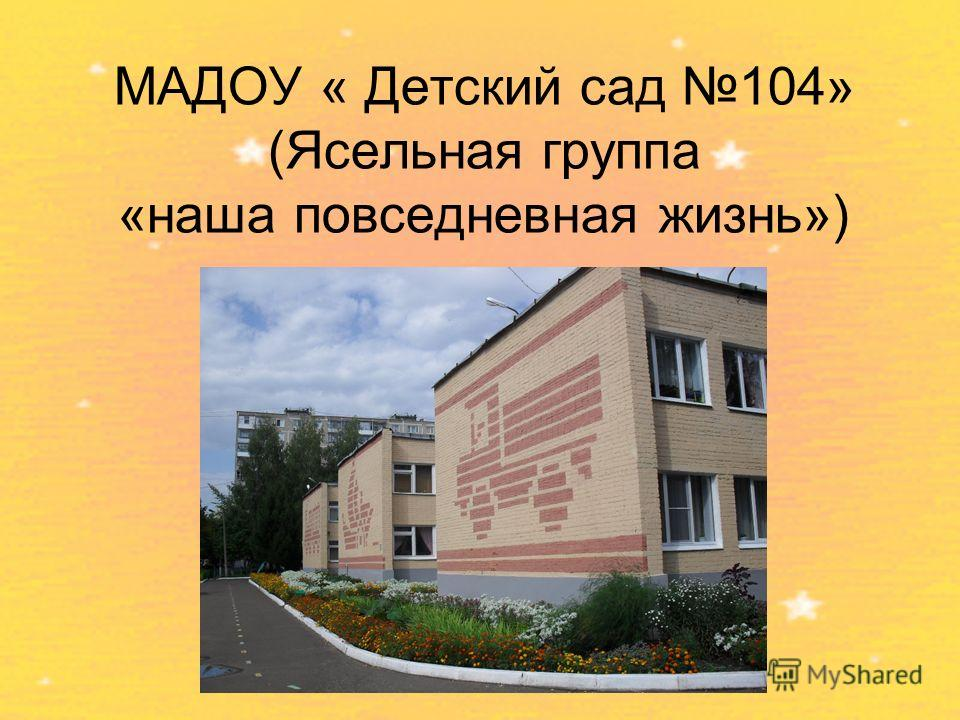 МАДОУ « Детский сад 104» (Ясельная группа «наша повседневная жизнь») Набережные Челны 2013