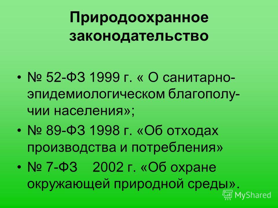Природоохранное законодательство 52-ФЗ 1999 г. « О санитарно- эпидемиологическом благополу- чии населения»; 89-ФЗ 1998 г. «Об отходах производства и потребления» 7-ФЗ 2002 г. «Об охране окружающей природной среды».