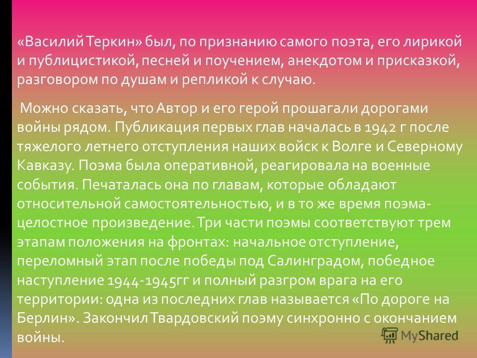 «Василий Теркин» был, по признанию самого поэта, его лирикой и публицистикой, песней и поучением, анекдотом и присказкой, разговором по душам и репликой к случаю. Можно сказать, что Автор и его герой прошагали дорогами войны рядом. Публикация первых