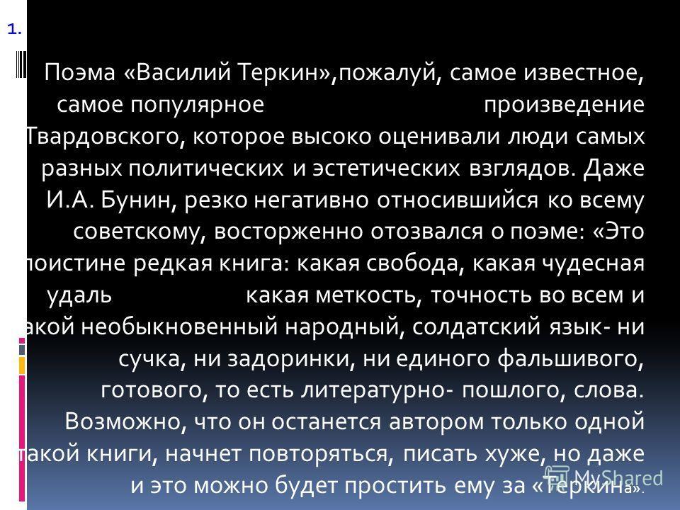1. Поэма «Василий Теркин»,пожалуй, самое известное, самое популярное произведение Твардовского, которое высоко оценивали люди самых разных политических и эстетических взглядов. Даже И.А. Бунин, резко негативно относившийся ко всему советскому, востор
