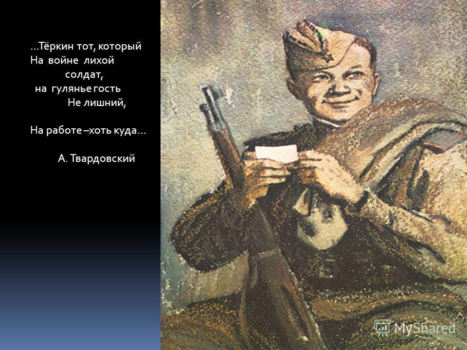 …Тёркин тот, который На войне лихой солдат, на гулянье гость Не лишний, На работе –хоть куда… А. Твардовский
