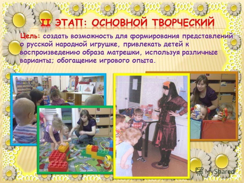 Цель: создать возможность для формирования представлений о русской народной игрушке, привлекать детей к воспроизведению образа матрешки, используя различные варианты; обогащение игрового опыта.