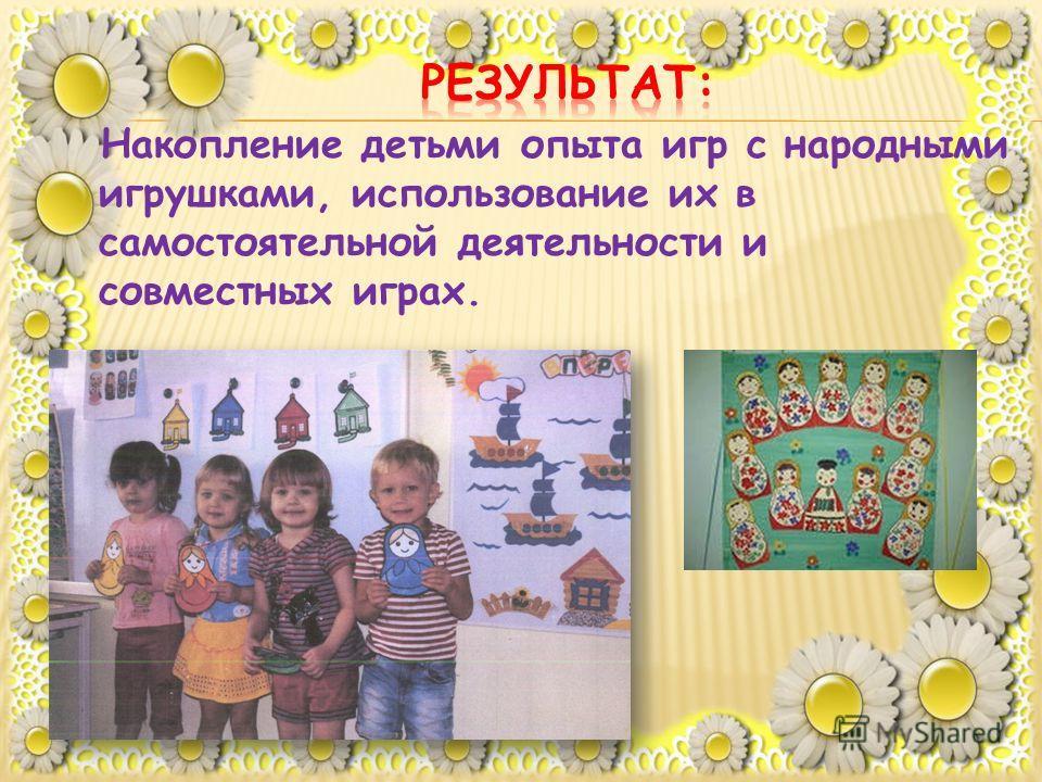 Накопление детьми опыта игр с народными игрушками, использование их в самостоятельной деятельности и совместных играх.