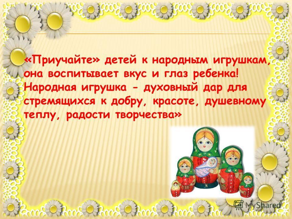 «Приучайте» детей к народным игрушкам, она воспитывает вкус и глаз ребенка! Народная игрушка - духовный дар для стремящихся к добру, красоте, душевному теплу, радости творчества»