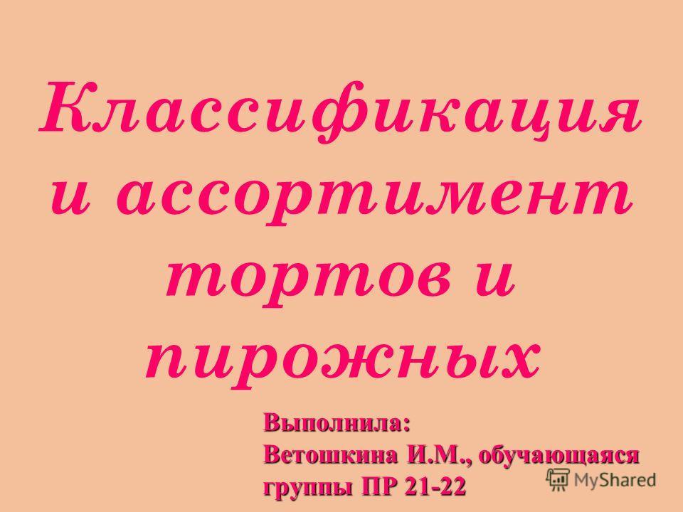 Классификация и ассортимент тортов и пирожных Выполнила: Ветошкина И.М., обучающаяся группы ПР 21-22