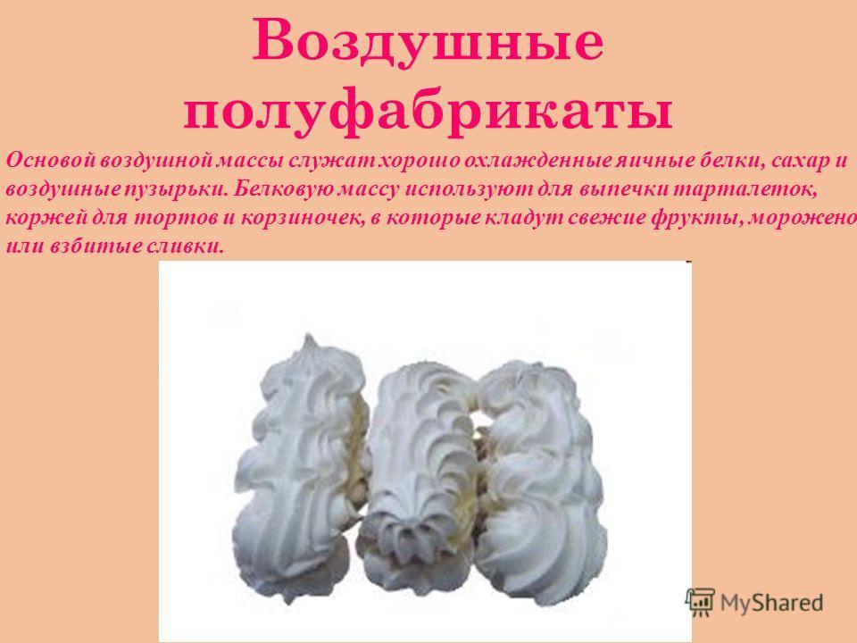 Воздушные полуфабрикаты Основой воздушной массы служат хорошо охлажденные яичные белки, сахар и воздушные пузырьки. Белковую массу используют для выпечки тарталеток, коржей для тортов и корзиночек, в которые кладут свежие фрукты, мороженое или взбиты
