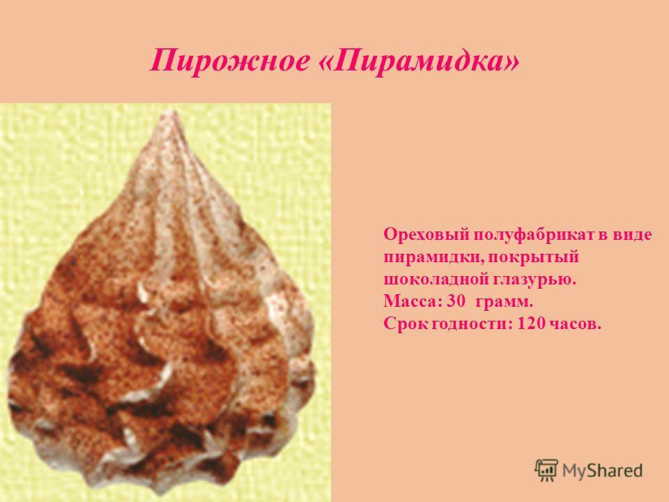 Ореховый полуфабрикат в виде пирамидки, покрытый шоколадной глазурью. Масса: 30 грамм. Срок годности: 120 часов. Пирожное «Пирамидка»