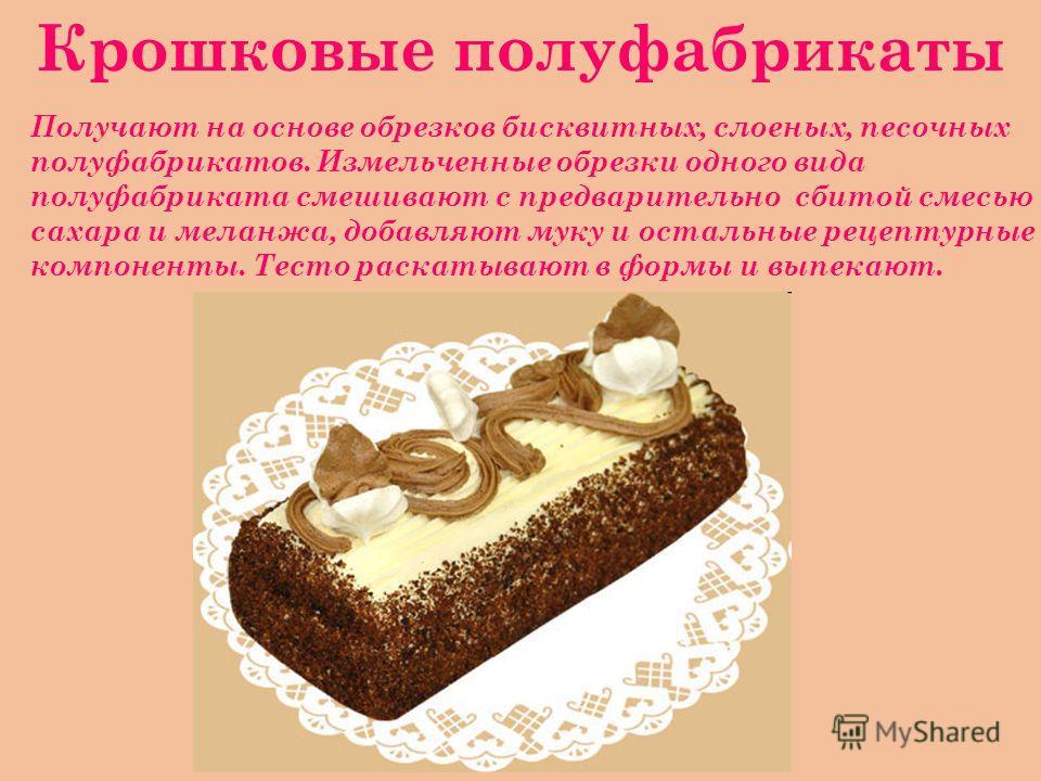Крошковые полуфабрикаты Получают на основе обрезков бисквитных, слоеных, песочных полуфабрикатов. Измельченные обрезки одного вида полуфабриката смешивают с предварительно сбитой смесью сахара и меланжа, добавляют муку и остальные рецептурные компоне