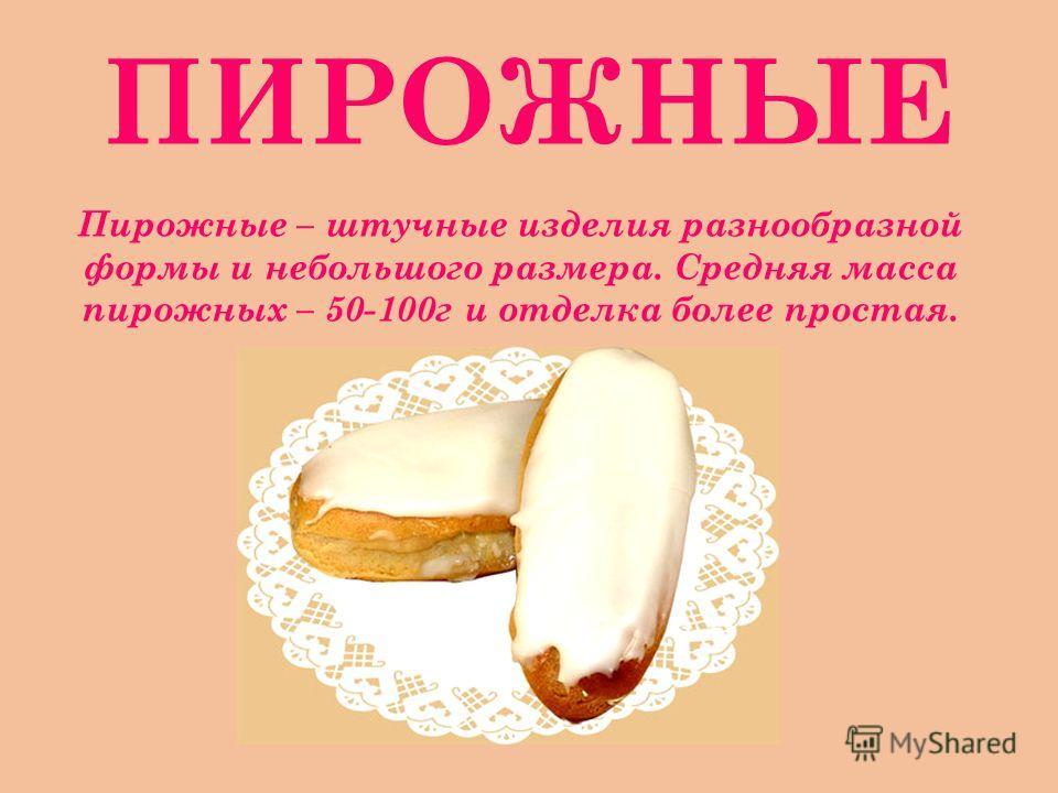 ПИРОЖНЫЕ Пирожные – штучные изделия разнообразной формы и небольшого размера. Средняя масса пирожных – 50-100г и отделка более простая.