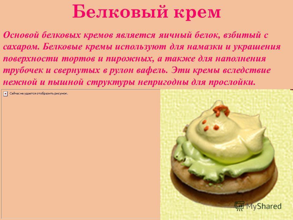 Белковый крем Основой белковых кремов является яичный белок, взбитый с сахаром. Белковые кремы используют для намазки и украшения поверхности тортов и пирожных, а также для наполнения трубочек и свернутых в рулон вафель. Эти кремы вследствие нежной и