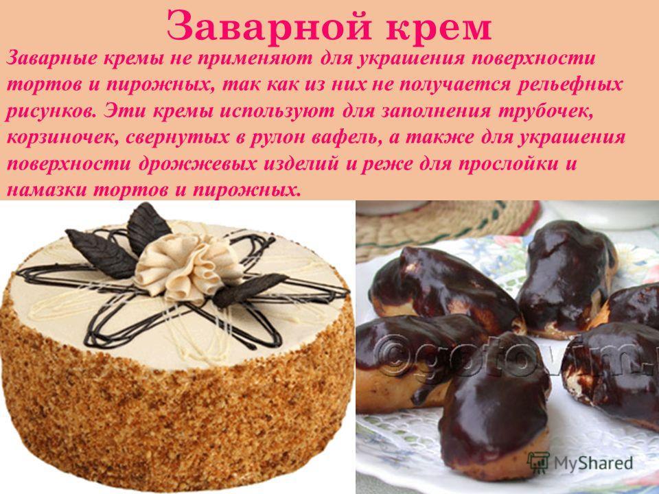 Заварной крем Заварные кремы не применяют для украшения поверхности тортов и пирожных, так как из них не получается рельефных рисунков. Эти кремы используют для заполнения трубочек, корзиночек, свернутых в рулон вафель, а также для украшения поверхно