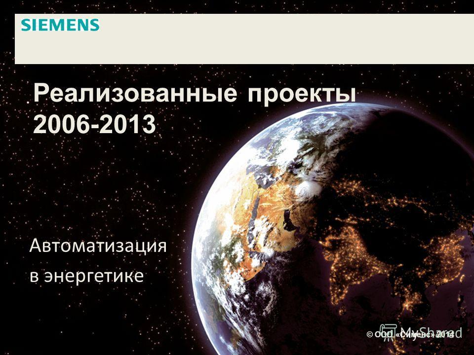 Реализованные проекты 2006-2013 Автоматизация в энергетике © ООО «Сименс» 2014