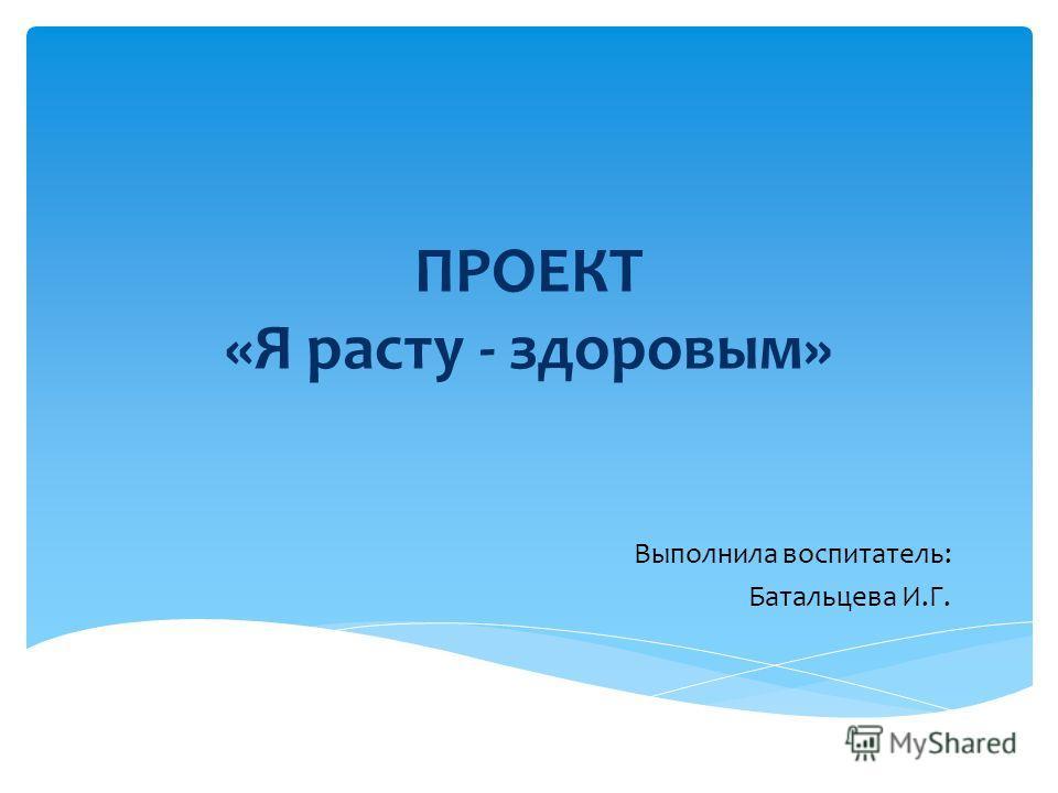 ПРОЕКТ «Я расту - здоровым» Выполнила воспитатель: Батальцева И.Г.