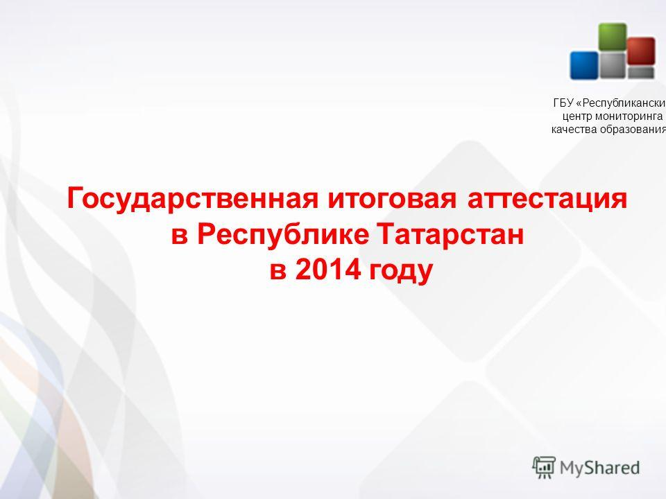 1 1 Государственная итоговая аттестация в Республике Татарстан в 2014 году ГБУ «Республиканский центр мониторинга качества образования»