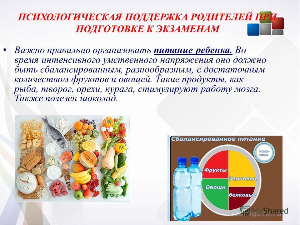 ПСИХОЛОГИЧЕСКАЯ ПОДДЕРЖКА РОДИТЕЛЕЙ ПРИ ПОДГОТОВКЕ К ЭКЗАМЕНАМ Важно правильно организовать питание ребенка. Во время интенсивного умственного напряжения оно должно быть сбалансированным, разнообразным, с достаточным количеством фруктов и овощей. Так
