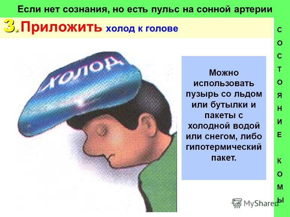 Если нет сознания, но есть пульс на сонной артерии 3. 3. Приложить холод к голове СОСТОЯНИЕКОМЫСОСТОЯНИЕКОМЫ Можно использовать пузырь со льдом или бутылки и пакеты с холодной водой или снегом, либо гипотермический пакет.