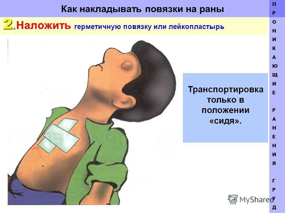 Как накладывать повязки на раны 2. 2. Наложить герметичную повязку или лейкопластырь ПРОНИКАЮЩИЕ РАНЕНИЯГРУДИПРОНИКАЮЩИЕ РАНЕНИЯГРУДИ Транспортировка только в положении «сидя».