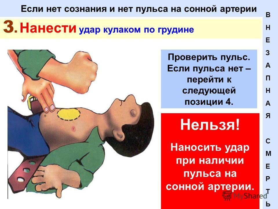 Если нет сознания и нет пульса на сонной артерии 3. Нанести удар кулаком по грудине Нельзя! Наносить удар при наличии пульса на сонной артерии. ВНЕЗАПНАЯСМЕРТЬВНЕЗАПНАЯСМЕРТЬ Проверить пульс. Если пульса нет – перейти к следующей позиции 4.