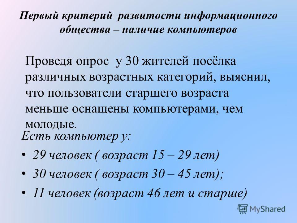 Первый критерий развитости информационного общества – наличие компьютеров Есть компьютер у: 29 человек ( возраст 15 – 29 лет) 30 человек ( возраст 30 – 45 лет); 11 человек (возраст 46 лет и старше) Проведя опрос у 30 жителей посёлка различных возраст