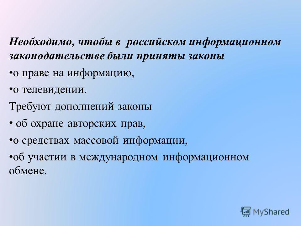 Необходимо, чтобы в российском информационном законодательстве были приняты законы о праве на информацию, о телевидении. Требуют дополнений законы об охране авторских прав, о средствах массовой информации, об участии в международном информационном об