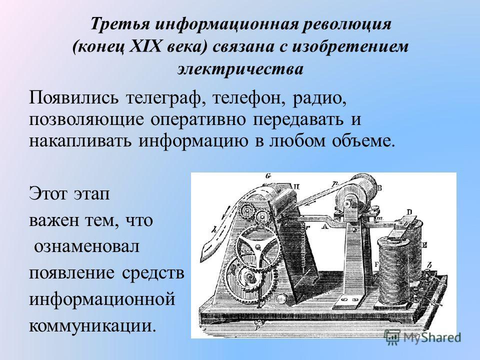 Третья информационная революция (конец XIX века) связана с изобретением электричества Появились телеграф, телефон, радио, позволяющие оперативно передавать и накапливать информацию в любом объеме. Этот этап важен тем, что ознаменовал появление средст