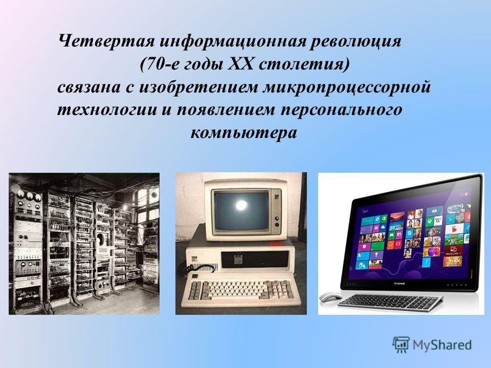 Четвертая информационная революция (70-е годы XX столетия) связана с изобретением микропроцессорной технологии и появлением персонального компьютера