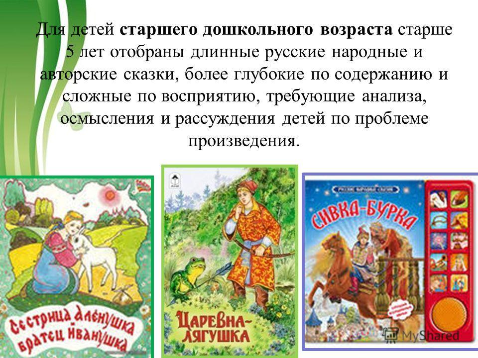 Free Powerpoint TemplatesPage 21 Для детей старшего дошкольного возраста старше 5 лет отобраны длинные русские народные и авторские сказки, более глубокие по содержанию и сложные по восприятию, требующие анализа, осмысления и рассуждения детей по про