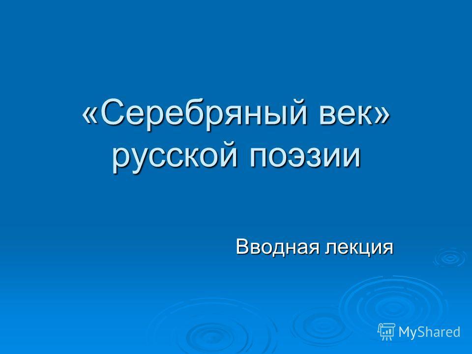 «Серебряный век» русской поэзии Вводная лекция Вводная лекция