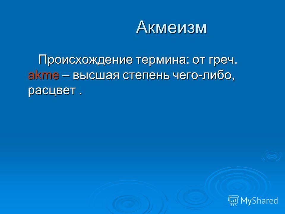 Акмеизм Акмеизм Происхождение термина: от греч. akme – высшая степень чего-либо, расцвет. Происхождение термина: от греч. akme – высшая степень чего-либо, расцвет.