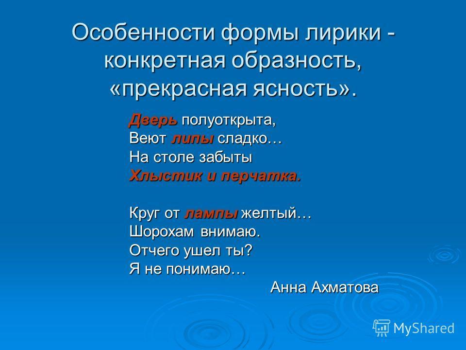 Особенности формы лирики - конкретная образность, «прекрасная ясность». Дверь полуоткрыта, Веют липы сладко… На столе забыты Хлыстик и перчатка. Круг от лампы желтый… Шорохам внимаю. Отчего ушел ты? Я не понимаю… Анна Ахматова Анна Ахматова