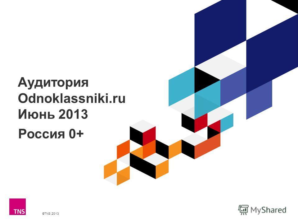 ©TNS 2013 X AXIS LOWER LIMIT UPPER LIMIT CHART TOP Y AXIS LIMIT Аудитория Odnoklassniki.ru Июнь 2013 Россия 0+