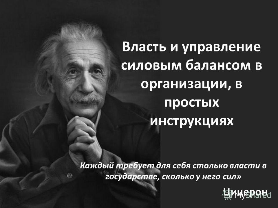 Власть и управление силовым балансом в организации, в простых инструкциях Каждый требует для себя столько власти в государстве, сколько у него сил» Цицерон
