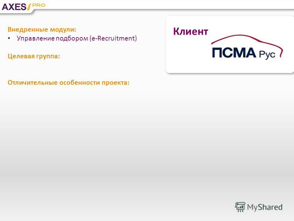 Клиент Внедренные модули: Управление подбором (e-Recruitment) Целевая группа: Отличительные особенности проекта: