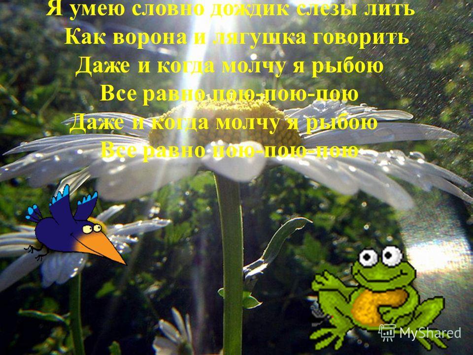 Я умею словно дождик слезы лить Как ворона и лягушка говорить Даже и когда молчу я рыбою Все равно пою-пою-пою Даже и когда молчу я рыбою Все равно пою-пою-пою