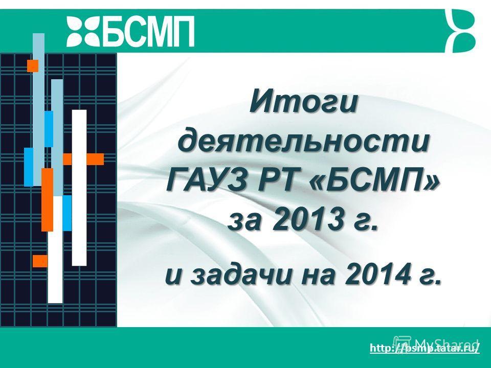 http://bsmp.tatar.ru/ Итоги деятельности ГАУЗ РТ «БСМП» за 2013 г. и задачи на 2014 г. БСМП