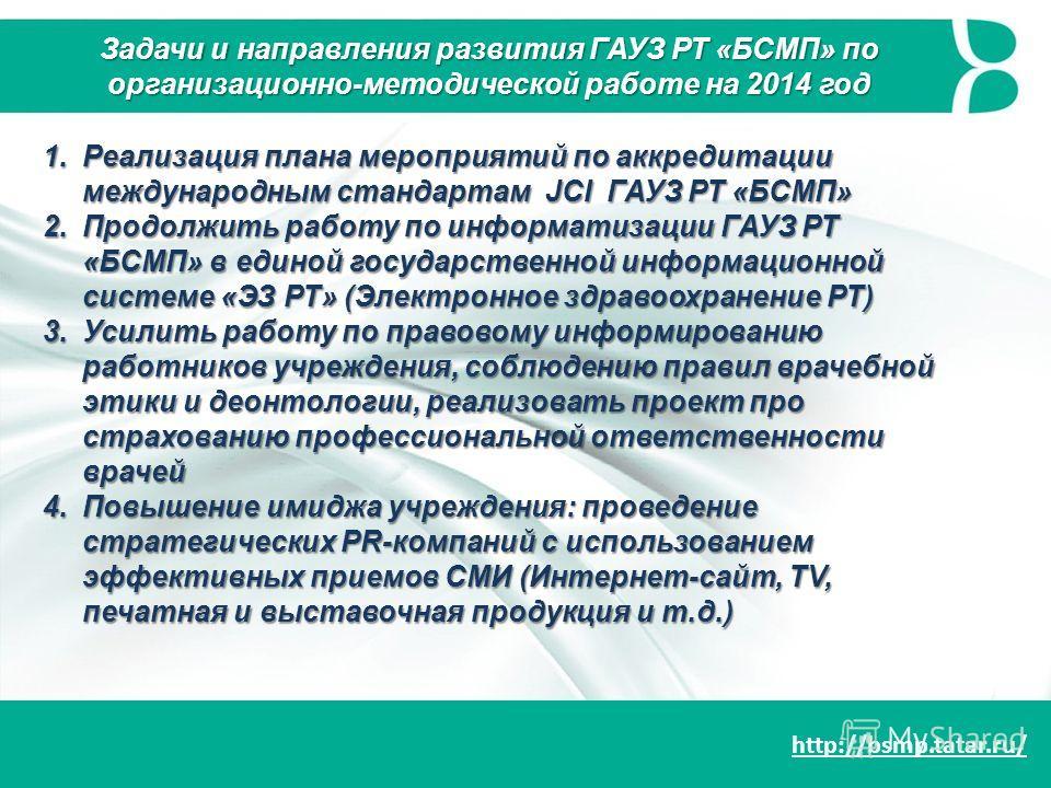 http://bsmp.tatar.ru/ 1.Реализация плана мероприятий по аккредитации международным стандартам JCI ГАУЗ РТ «БСМП» 2.Продолжить работу по информатизации ГАУЗ РТ «БСМП» в единой государственной информационной системе «ЭЗ РТ» (Электронное здравоохранение