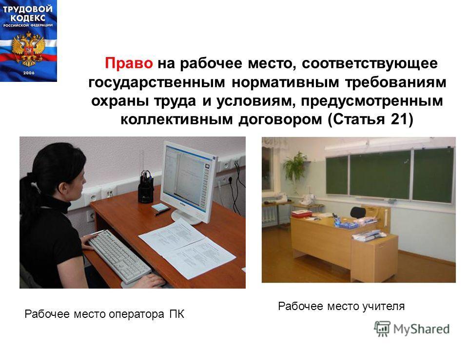Право на рабочее место, соответствующее государственным нормативным требованиям охраны труда и условиям, предусмотренным коллективным договором (Статья 21) Рабочее место оператора ПК Рабочее место учителя