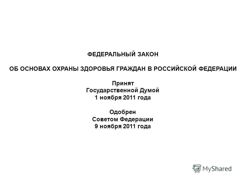 ФЕДЕРАЛЬНЫЙ ЗАКОН ОБ ОСНОВАХ ОХРАНЫ ЗДОРОВЬЯ ГРАЖДАН В РОССИЙСКОЙ ФЕДЕРАЦИИ Принят Государственной Думой 1 ноября 2011 года Одобрен Советом Федерации 9 ноября 2011 года
