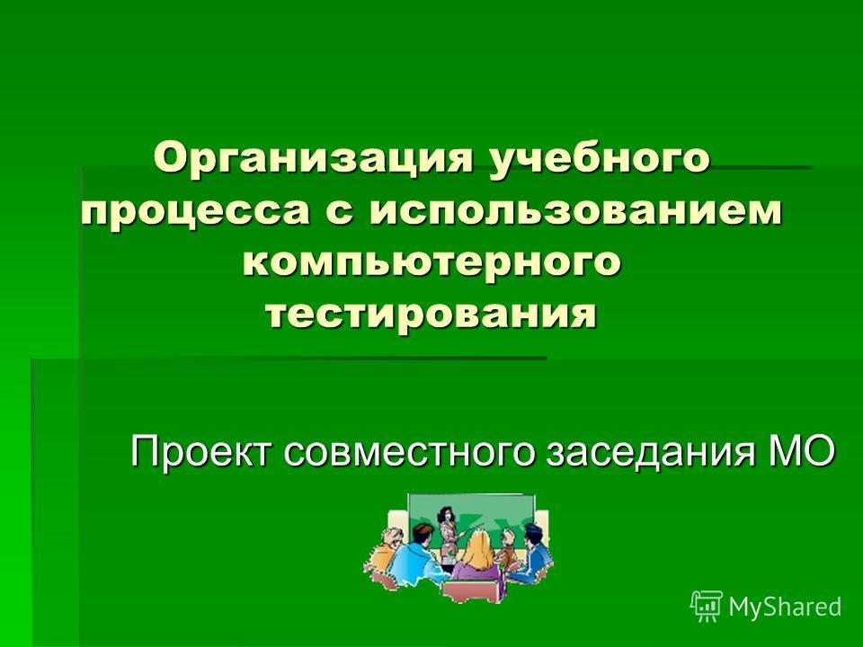 Организация учебного процесса с использованием компьютерного тестирования Проект совместного заседания МО