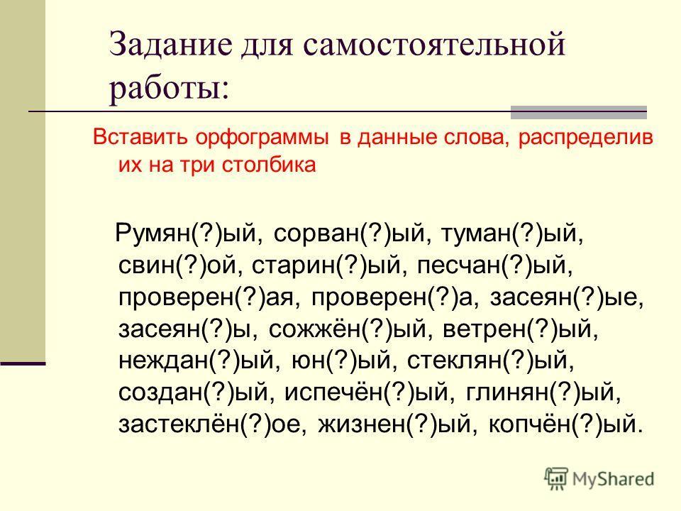 Задание для самостоятельной работы: Вставить орфограммы в данные слова, распределив их на три столбика Румян(?)ый, сорван(?)ый, туман(?)ый, свин(?)ой, старин(?)ый, песчан(?)ый, проверен(?)ая, проверен(?)а, засеян(?)ые, засеян(?)ы, сожжён(?)ый, ветрен