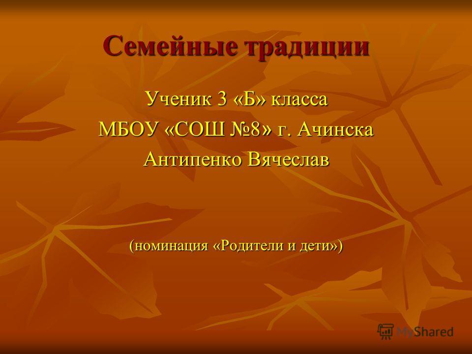Семейные традиции Ученик 3 «Б» класса МБОУ «СОШ 8 » г. Ачинска Антипенко Вячеслав (номинация «Родители и дети»)
