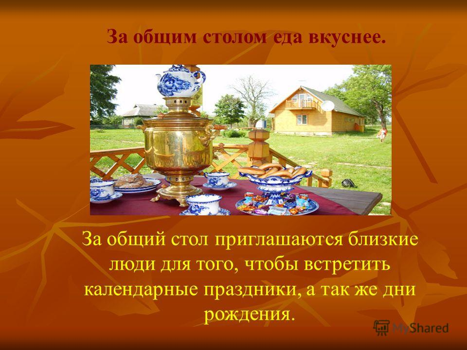 За общим столом еда вкуснее. За общий стол приглашаются близкие люди для того, чтобы встретить календарные праздники, а так же дни рождения.